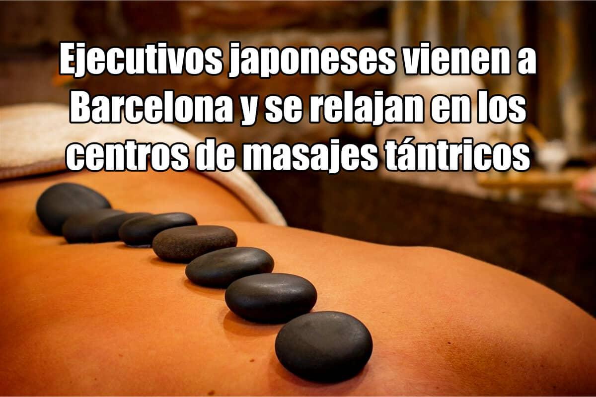 Ejecutivos japoneses vienen a Barcelona y se relajan en los centros de masajes tántricos